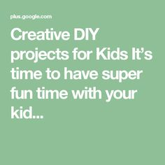 Creative DIY projects for Kids It's time to have super fun time with your kid...