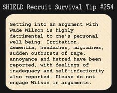 S.H.I.E.L.D. Recruit Survival Tip #254:Getting into an argument with Wade Wilson is highly detrimental to one's personal well being. Irritation, dementia, headaches, migraines, sudden outbursts of rage, annoyance and hatred has been reported, with feelings of inadequacy and self-inferiority also reported. Please do not engage Wilson in arguments. [Submitted by ghost-in-the-mask]