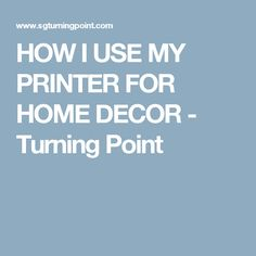 HOW I USE MY PRINTER FOR HOME DECOR - Turning Point