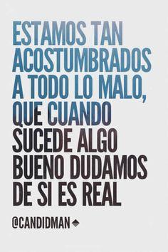 """""""Estamos tan acostumbrados a todo lo malo, que cuando sucede algo bueno dudamos de si es real"""". @candidman #Frases #Reflexion"""