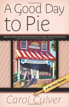 A Good Day to Pie (2011) (The first book in the Pie Shop Mystery series) A novel by Carol Culver