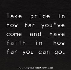 Take pride in how far youve come and have faith in how far you can go. | Flickr - Photo Sharing!