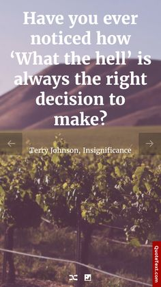 Have you ever noticed how 'What the hell' is always the right decision to make? - Terry Johnson, Insignificance