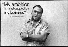 """""""My ambition is handicapped by my laziness."""""""