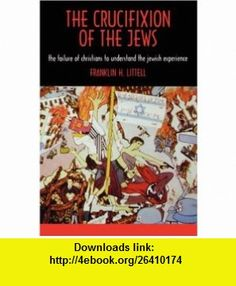 The Crucifixion of the Jews The Failure of Christians to Understand the Jewish Experience Franklin H. Littell , ISBN-10: 0865542279  ,  , ASIN: B005MZCPTW , tutorials , pdf , ebook , torrent , downloads , rapidshare , filesonic , hotfile , megaupload , fileserve