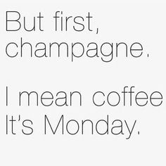 But first champagne... I mean, coffee, it's Monday
