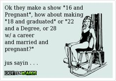 """Ok they make a show """"16 and Pregnant"""", how about making   """"18 and graduated"""" or """"22   and a Degree, or 28   w/ a career  and married and   pregnant?""""    jus sayin . . ."""