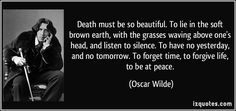 quote-death-must-be-so-beautiful-to-lie-in-the-soft-brown-earth-with-the-grasses-waving-above-one-s-oscar-wilde-278144.jpg (850×400)