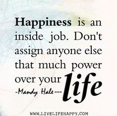 Happiness is an inside job. Don't assign anyone else that much power over your life. #rulestoliveby