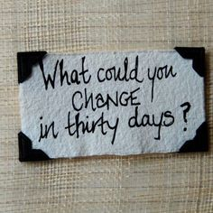 What could YOU change in 30 days?