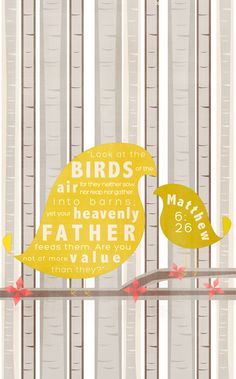 Look at the birds of the air for they neither sow nor reap nor gather into barns, yet your heavenly Father feeds them. Are you not of more value than they? Matthew 6:26