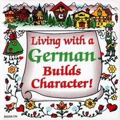 Living with a German Builds Character.  Boy, does it ever.  Stubborn, stubborn, stubborn!