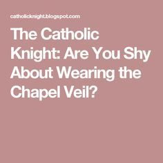 The Catholic Knight: Are You Shy About Wearing the Chapel Veil?