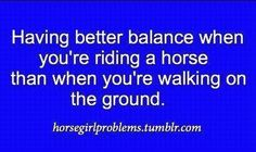 This is totally me! I'm a clutz when I'm walking and trip over everything, yet I can ride...