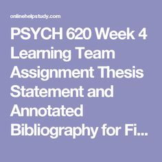 PSYCH 620 Week 4 Learning Team Assignment Thesis Statement and Annotated Bibliography for Final  Project -