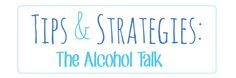 Tips and strategies for talking to your kids about alcohol and other tough topics.