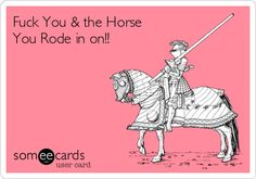 Fuck You & the Horse You Rode in on!!