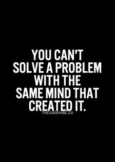 You can't solve a problem with the same mind that created it... wise words