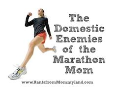 RANTS FROM MOMMYLAND: Domestic Enemies of the Marathon Running Mom Love this post! Totally nailed it!