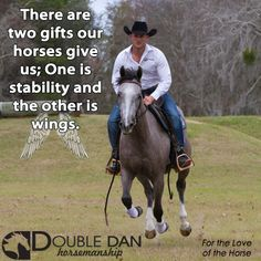 There are two gifts our horses give us; one is stability and the other is wings.  Double Dan Horsemanship - For the Love of the Horse