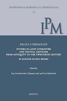Felici Curiositate. Studies in Latin Literature and Textual Criticism from Antiquity to the Twentieth Century: In Honour of Rita Beyers (Instrumenta ... (English French German and Latin Edition) free ebook