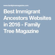 Best Immigrant Ancestors Websites in 2016 - Family Tree Magazine