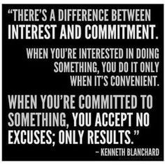 """""""There's a difference between interest and commitment. When you're interested in doing something, you do it only when its convenient. When you're committed to something, you accept no excuses; only results."""" Kenneth Blanchard."""