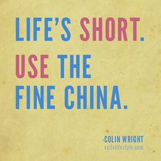 """Life's short. Use the fine china."" #Quote by Colin Wright"