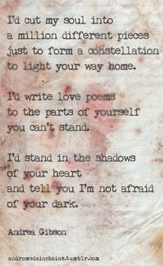 I cut my soul into a million different pieces just to form a constellation to light your way home. i'd write a love poem to the parts of yourself you cant stand. i'd stand in the shadows of your heart and tell you i'm not afraid of your dark Andrea Gibson #Quotes