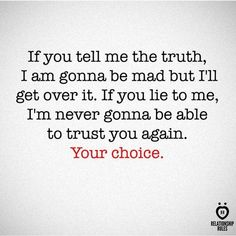 If you tell me the truth, I am gonna be mad but I'll get over it. If you lie to me, I'm never gonna be able to trust you again. Your choice. # If You Tell Me The Truth, I Am Gonna Be Mad But I'll Get Over It Get Over It Quotes, Lie To Me Quotes, Quotes About Being Mad, You Lied Quotes, Lying Quotes, I Trust You Quotes, Telling The Truth Quotes, Telling Lies, Wisdom Quotes