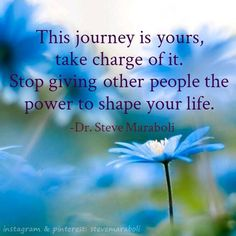 """This journey is yours, take charge of it. Stop giving other people the power to shape your life."" - Steve Maraboli #quote"
