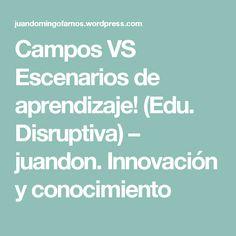 Campos VS Escenarios de aprendizaje! (Edu. Disruptiva) – juandon. Innovación y conocimiento