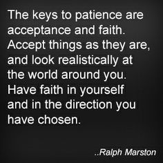 The keys to patience are acceptance and faith. Accept things as they are, and look realistically at the world around you. Have faith in yourself and in the direction you have chosen. Ralph Marston