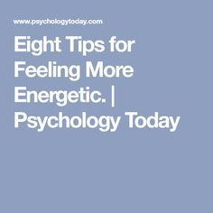 Eight Tips for Feeling More Energetic. | Psychology Today