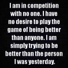 I am just trying to be better than the person I was yesterday