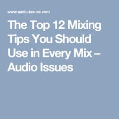 The Top 12 Mixing Tips You Should Use in Every Mix – Audio Issues