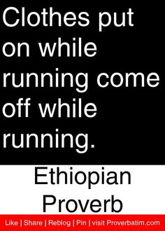 Clothes put on while running come off while running. - Ethiopian Proverb #proverbs #quotes