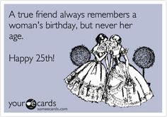 A true friend always remembers a woman's birthday, but never her age. Happy 25th!
