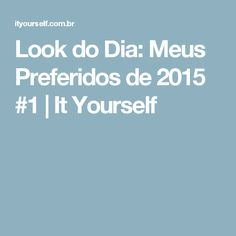 Look do Dia: Meus Preferidos de 2015 #1 | It Yourself