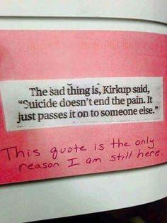 The sad thing is, kirkup said, Suicide doesn't end the pain. It just passes it on to someone else. This quote is the only reason I am still here.