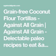 Grain-free Coconut Flour Tortillas - Against All Grain | Against All Grain - Delectable paleo recipes to eat & feel great