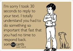I'm sorry I took 30 seconds to reply to your text. I totally understand you had to do something so important that fast that you had no time to respond back.