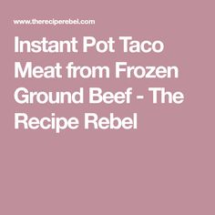 Instant Pot Taco Meat from Frozen Ground Beef - The Recipe Rebel