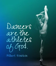 He said,  Dancers are the athletes of God. Albert Einstein