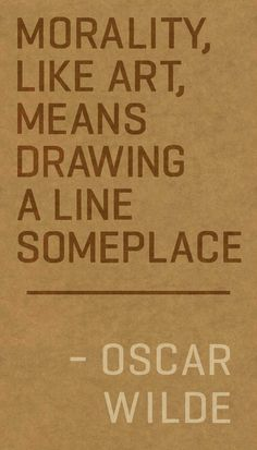 """""""Morality, like art, means drawing a line someplace."""" --Oscar Wilde"""
