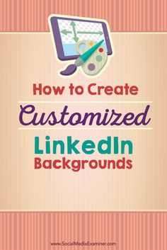 Here's a fast, easy, effective way to create a one-of-a-kind, customized background for your LinkedIn profile. | Social Media Examiner