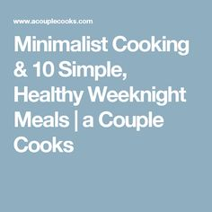 Minimalist Cooking & 10 Simple, Healthy Weeknight Meals   a Couple Cooks