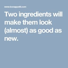 Two ingredients will make them look (almost) as good as new.