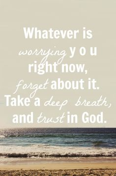 Whatever is worrying you right now, forget about it. Take a deep breath, and just trust in God.