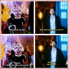 See, there's the thing. I'm the Doctor, but beyond that, I - I just don't know. I literally do not know who I am. It's all untested. Am I funny? Am I sarcastic? Sexy? Am I an old misery? Life and soul? Right-handed? Left-handed? A gambler? A fighter? A coward? A traitor, a liar, a nervous wreck? I mean, judging by the evidence, I've certainly got a gob.